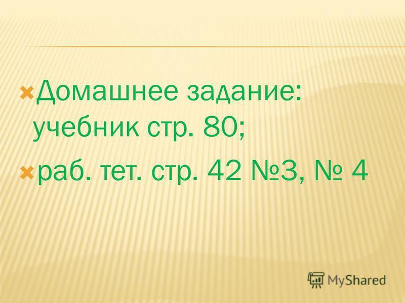 Домашнее задание: учебник стр. 80; раб. тет. стр. 42 3, 4