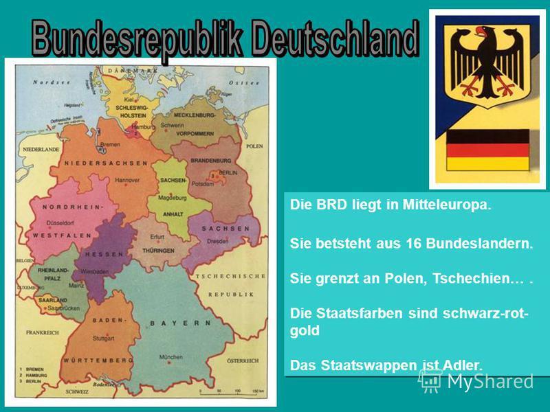 Die BRD liegt in Mitteleuropa. Sie betsteht aus 16 Bundeslandern. Sie grenzt an Polen, Tschechien…. Die Staatsfarben sind schwarz-rot- gold Das Staatswappen ist Adler. Die BRD liegt in Mitteleuropa. Sie betsteht aus 16 Bundeslandern. Sie grenzt an Po