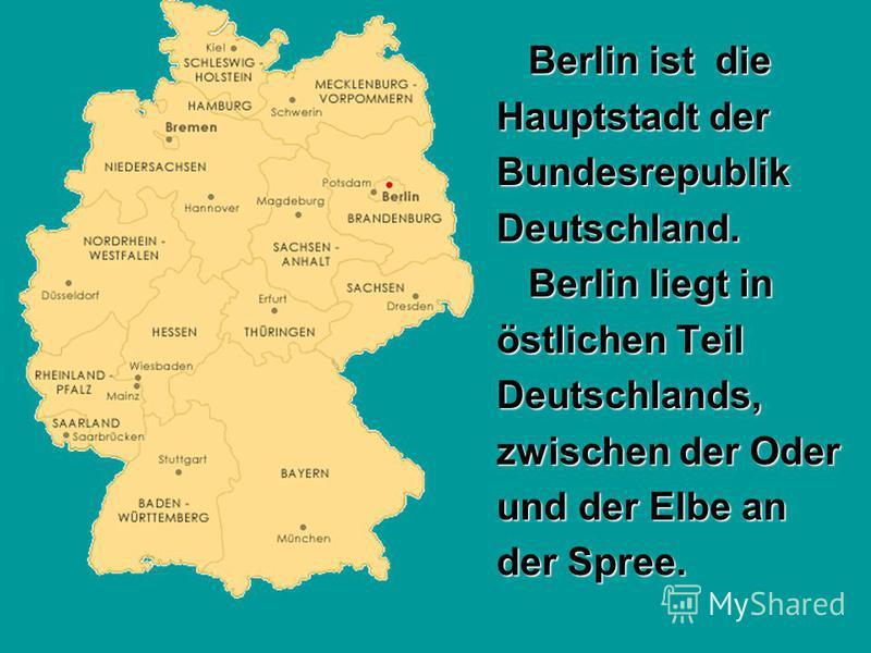 Berlin ist die Berlin ist die Hauptstadt der Hauptstadt der Bundesrepublik Bundesrepublik Deutschland. Deutschland. Berlin liegt in Berlin liegt in östlichen Teil östlichen Teil Deutschlands, Deutschlands, zwischen der Oder zwischen der Oder und der