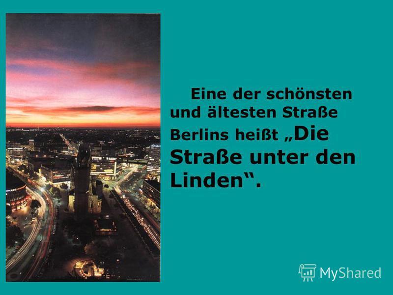 Eine der schönsten und ältesten Straße Berlins heißt Die Straße unter den Linden.