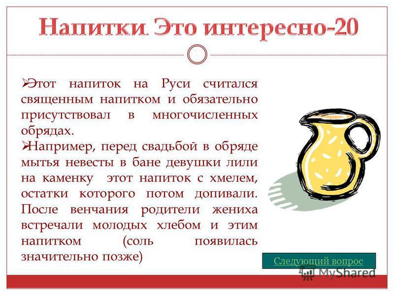 Следующий вопрос Этот напиток на Руси считался священным напитком и обязательно присутствовал в многочисленных обрядах. Например, перед свадьбой в обряде мытья невесты в бане девушки лили на каменку этот напиток с хмелем, остатки которого потом допив