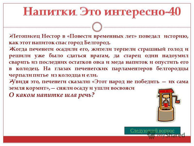 Летописец Нестор в «Повести временных лет» поведал историю, как этот напиток спас город Белгород. Когда печенеги осадили его, жители терпели страшный голод и решили уже было сдаться врагам, да старец один надоумил сварить из последних остатков овса и