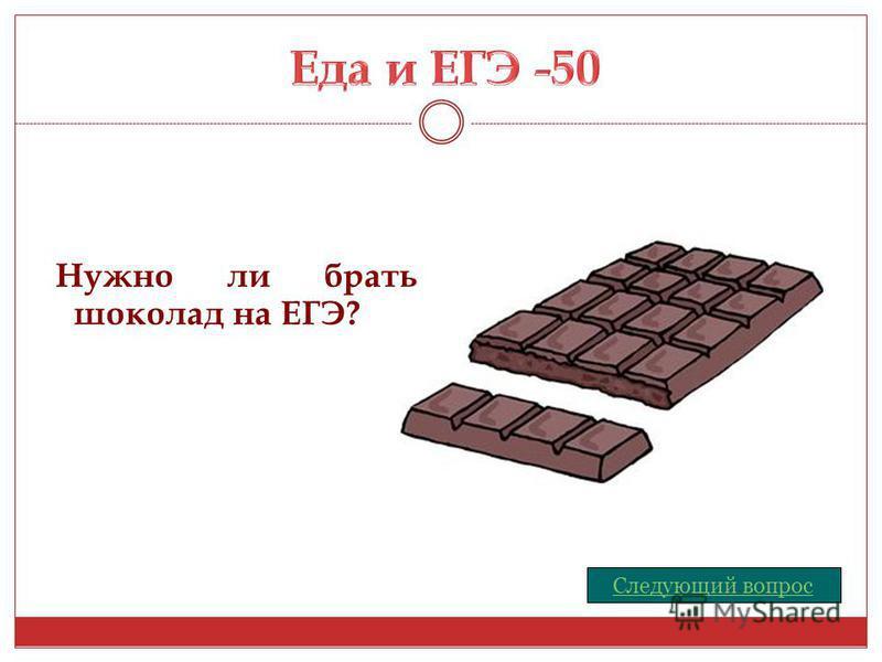 Нужно ли брать шоколад на ЕГЭ? Следующий вопрос