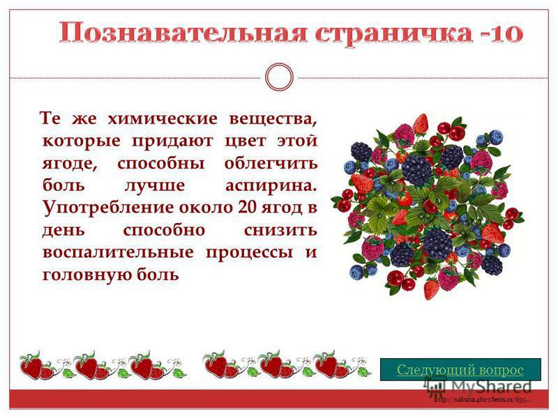 Те же химические вещества, которые придают цвет этой ягоде, способны облегчить боль лучше аспирина. Употребление около 20 ягод в день способно снизить воспалительные процессы и головную боль Следующий вопрос http://sakura14607.beon.ru/635…