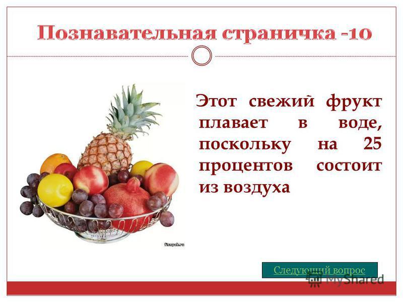 Этот свежий фрукт плавает в воде, поскольку на 25 процентов состоит из воздуха Следующий вопрос