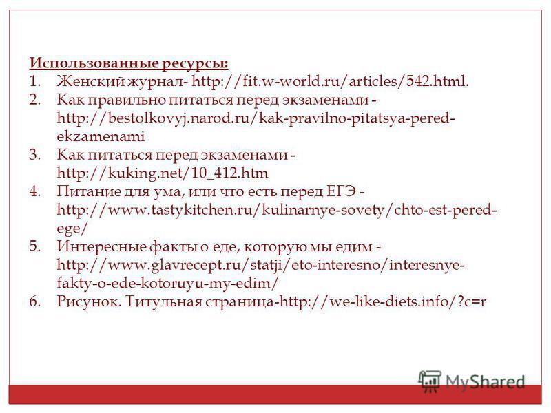 Использованные ресурсы: 1. Женский журнал- http://fit.w-world.ru/articles/542.html. 2. Как правильно питаться перед экзаменами - http://bestolkovyj.narod.ru/kak-pravilno-pitatsya-pered- ekzamenami 3. Как питаться перед экзаменами - http://kuking.net/