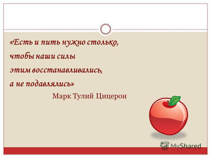 «Есть и пить нужно столько, чтобы наши силы этим восстанавливались, а не подавлялись» Марк Тулий Цицерон