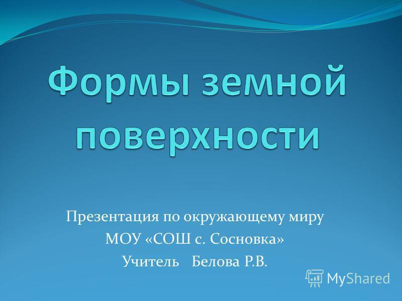 Презентация по окружающему миру МОУ «СОШ с. Сосновка» Учитель Белова Р.В.