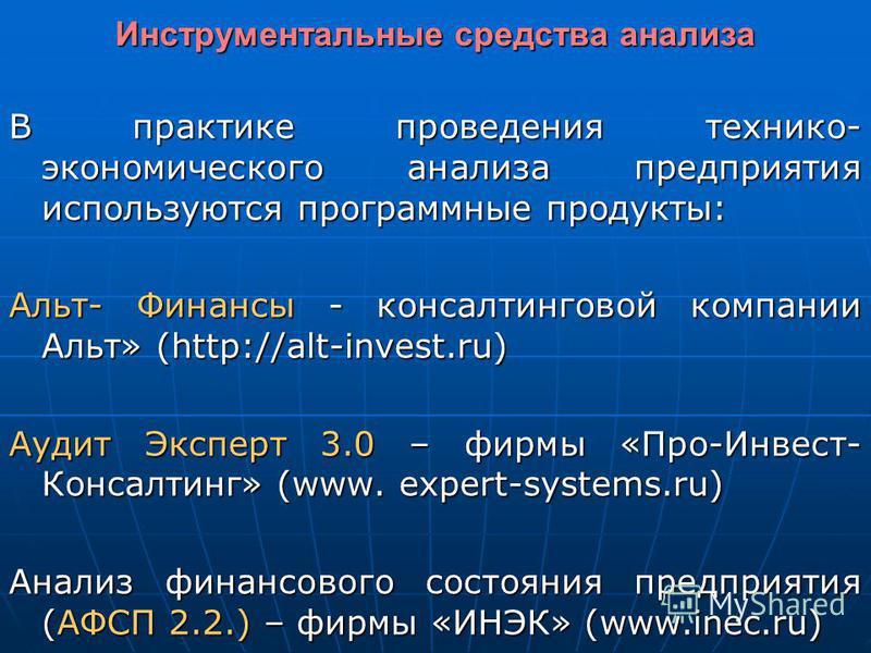 Инструментальные средства анализа В практике проведения технико- экономического анализа предприятия используются программные продукты: Альт- Финансы - консалтинговой компании Альт» (http://alt-invest.ru) Аудит Эксперт 3.0 – фирмы «Про-Инвест- Консалт