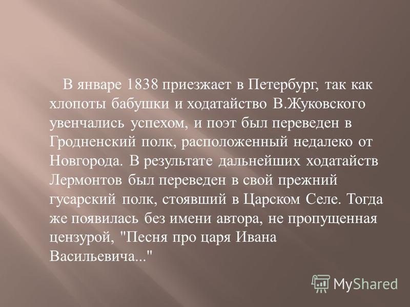 В январе 1838 приезжает в Петербург, так как хлопоты бабушки и ходатайство В. Жуковского увенчались успехом, и поэт был переведен в Гродненский полк, расположенный недалеко от Новгорода. В результате дальнейших ходатайств Лермонтов был переведен в св