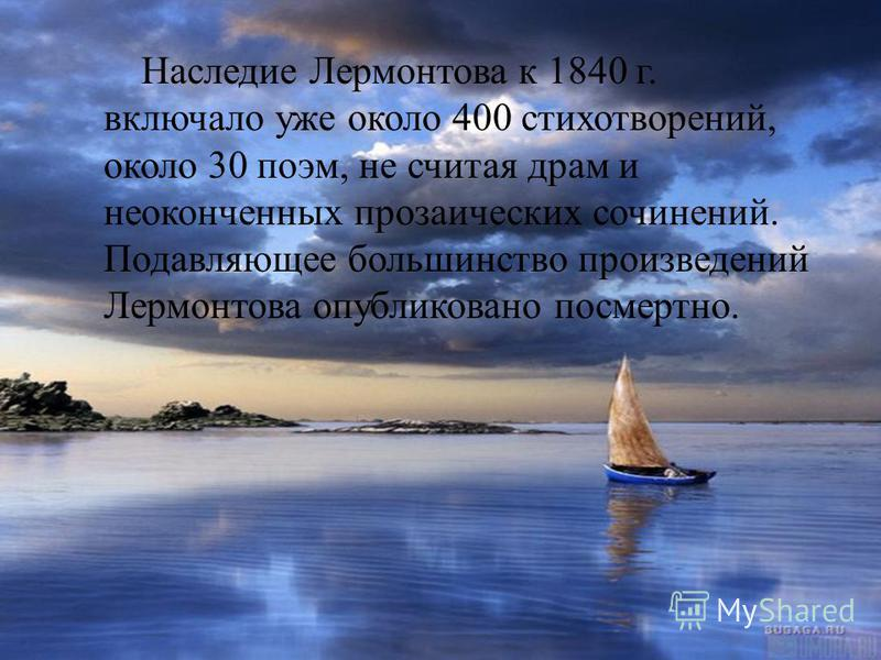 Наследие Лермонтова к 1840 г. включало уже около 400 стихотворений, около 30 поэм, не считая драм и неоконченных прозаических сочинений. Подавляющее большинство произведений Лермонтова опубликовано посмертно.
