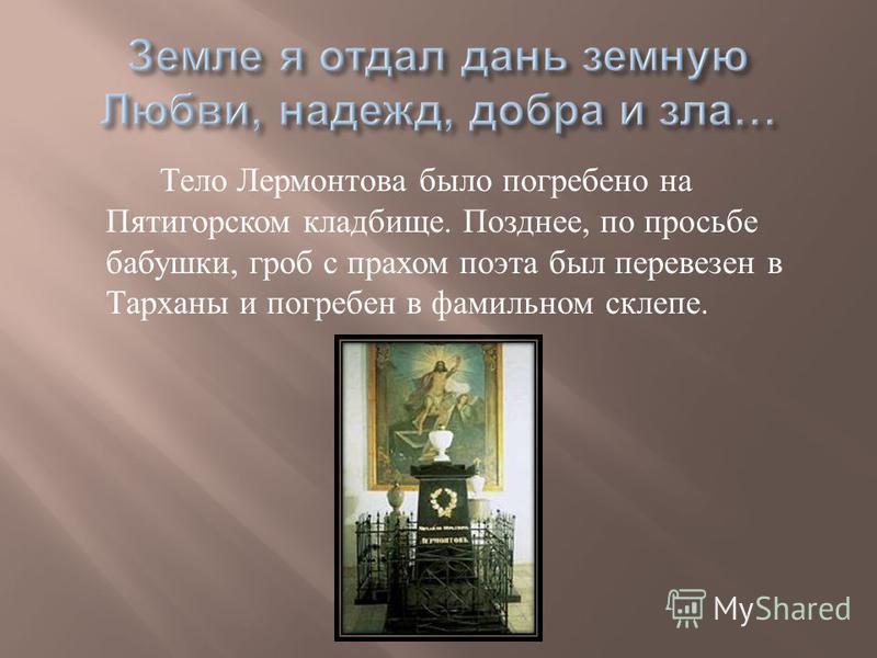 Тело Лермонтова было погребено на Пятигорском кладбище. Позднее, по просьбе бабушки, гроб с прахом поэта был перевезен в Тарханы и погребен в фамильном склепе.