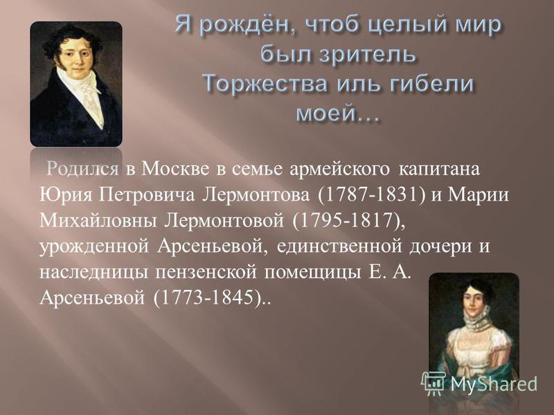 Родился в Москве в семье армейского капитана Юрия Петровича Лермонтова (1787-1831) и Марии Михайловны Лермонтовой (1795-1817), урожденной Арсеньевой, единственной дочери и наследницы пензенской помещицы Е. А. Арсеньевой (1773-1845)..