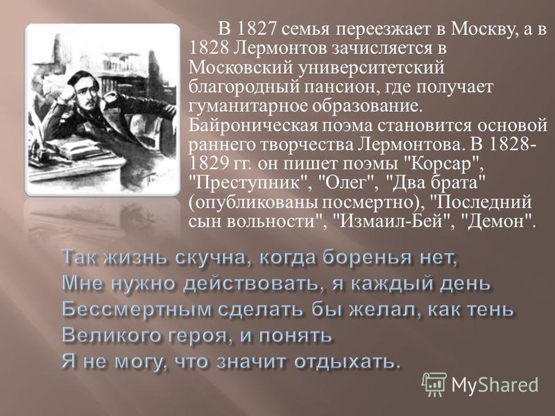 В 1827 семья переезжает в Москву, а в 1828 Лермонтов зачисляется в Московский университетский благородный пансион, где получает гуманитарное образование. Байроническая поэма становится основой раннего творчества Лермонтова. В 1828- 1829 гг. он пишет