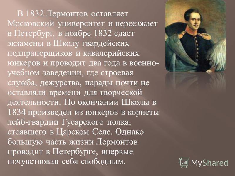 В 1832 Лермонтов оставляет Московский университет и переезжает в Петербург, в ноябре 1832 сдает экзамены в Школу гвардейских подпрапорщиков и кавалерийских юнкеров и проводит два года в военно - учебном заведении, где строевая служба, дежурства, пара