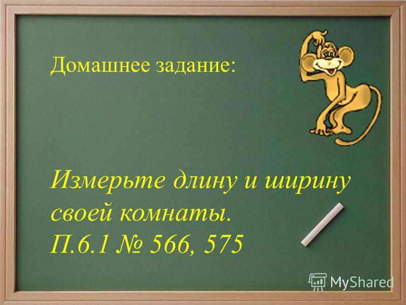 Домашнее задание: Измерьте длину и ширину своей комнаты. П.6.1 566, 575