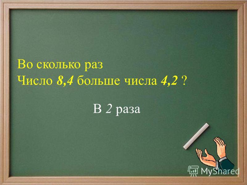 Во сколько раз Число 8,4 больше числа 4,2 ? В 2 раза