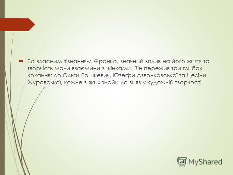 За власним зізнанням Франка, значний вплив на його життя та творчість мали взаємини з жінками. Він пережив три глибокі кохання: до Ольги Рошкевич, Юзефи Дзвонковської та Целіни Журовської, кожне з яких знайшло вияв у художній творчості.