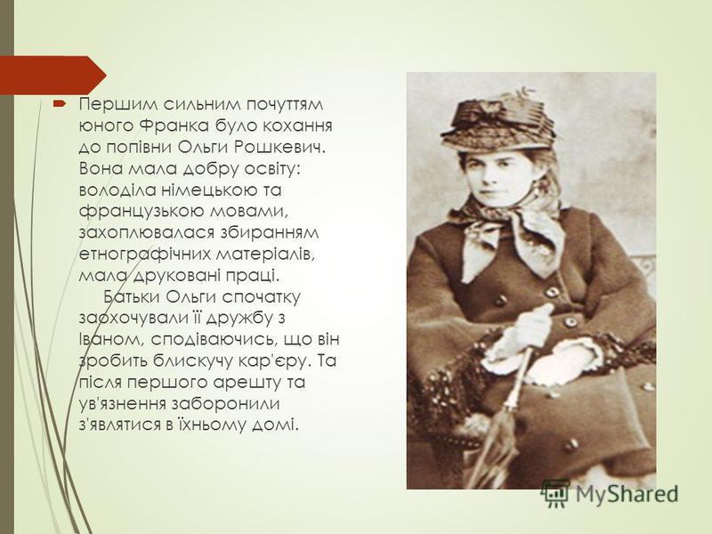 Першим сильним почуттям юного Франка було кохання до попівни Ольги Рошкевич. Вона мала добру освіту: володіла німецькою та французькою мовами, захоплювалася збиранням етнографічних матеріалів, мала друковані праці. Батьки Ольги спочатку заохочували ї