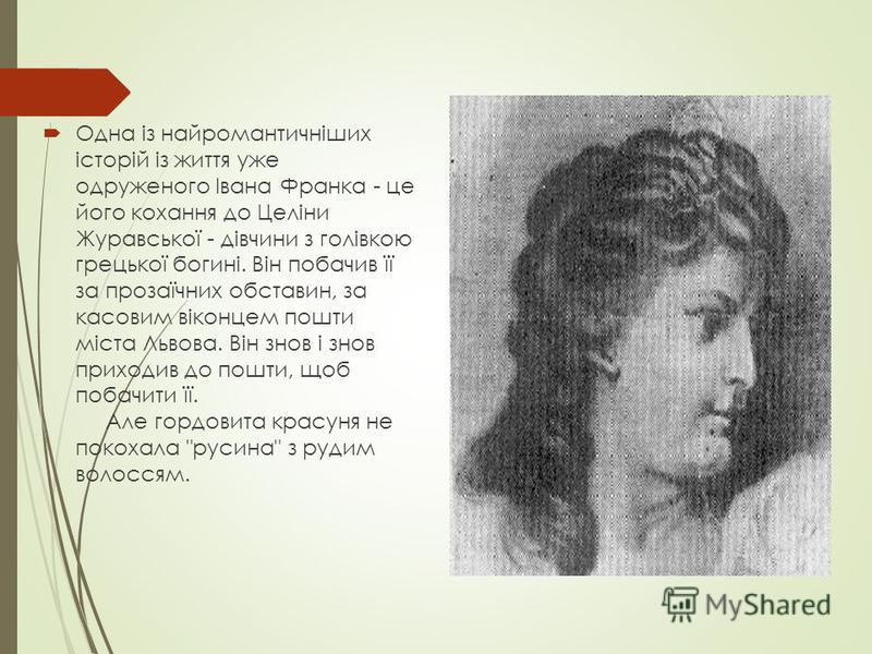 Одна із найромантичніших історій із життя уже одруженого Івана Франка - це його кохання до Целіни Журавської - дівчини з голівкою грецької богині. Він побачив її за прозаїчних обставин, за касовим віконцем пошти міста Львова. Він знов і знов приходив