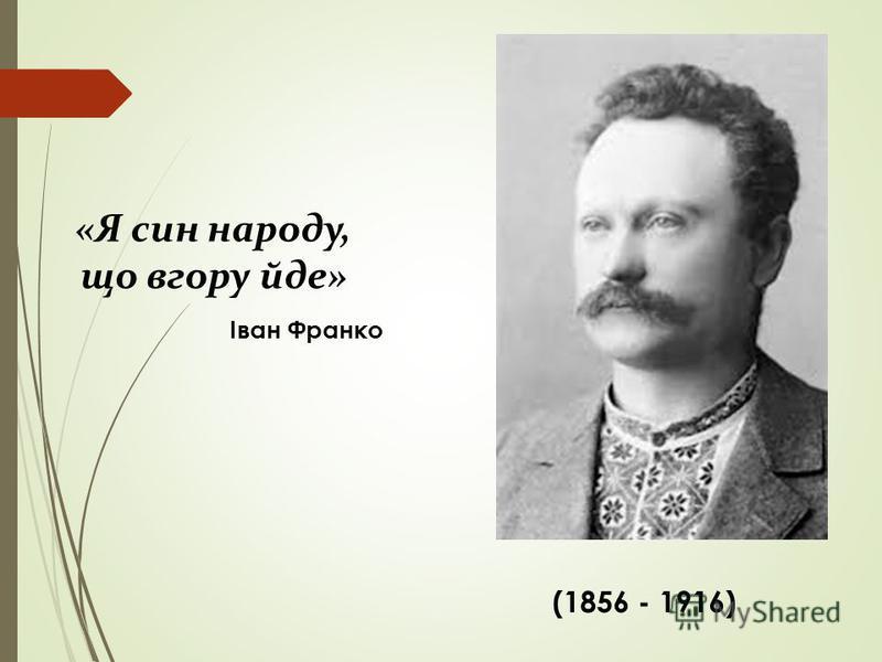 (1856 - 1916) «Я син народу, що вгору йде» Іван Франко