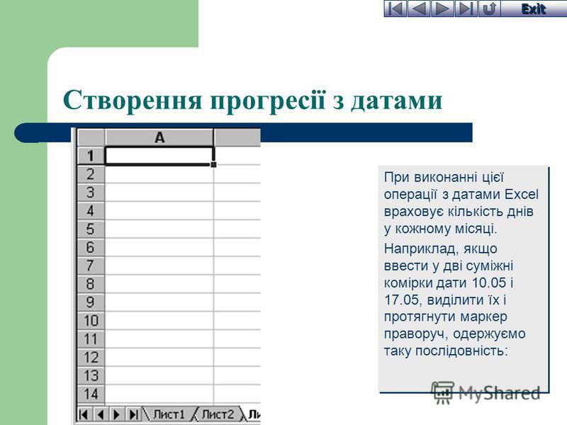 Exit Створення прогресії з датами При виконанні цієї операції з датами Excel враховує кількість днів у кожному місяці. Наприклад, якщо ввести у дві суміжні комірки дати 10.05 і 17.05, виділити їх і протягнути маркер праворуч, одержуємо таку послідовн