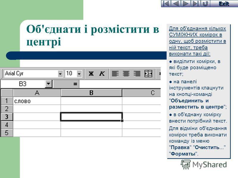 Exit Об'єднати і розмістити в центрі Для об'єднання кількох СУМІЖНИХ комірок в одну, щоб розмістити в ній текст, треба виконати такі дії: виділити комірки, в які буде розміщено текст; на панелі інструментів клацнути на кнопці-команді