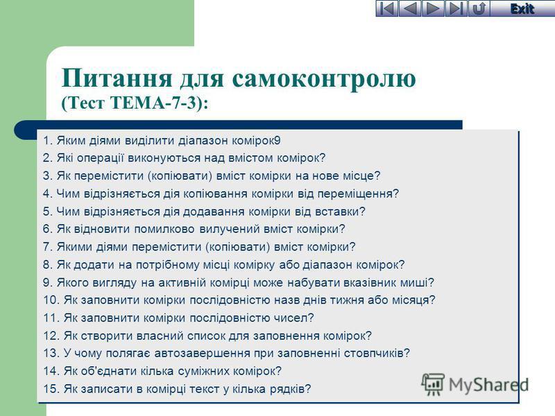 Exit Питання для самоконтролю (Тест ТЕМА-7-3): 1. Яким діями виділити діапазон комірок9 2. Які операції виконуються над вмістом комірок? 3. Як перемістити (копіювати) вміст комірки на нове місце? 4. Чим відрізняється дія копіювання комірки від перемі