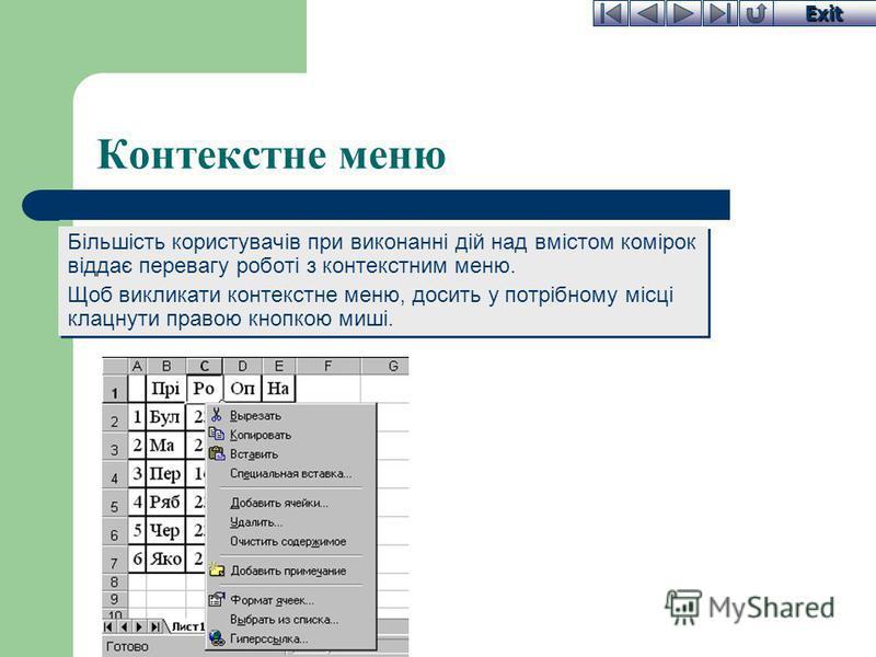 Exit Контекстне меню Більшість користувачів при виконанні дій над вмістом комірок віддає перевагу роботі з контекстним меню. Щоб викликати контекстне меню, досить у потрібному місці клацнути правою кнопкою миші. Більшість користувачів при виконанні д