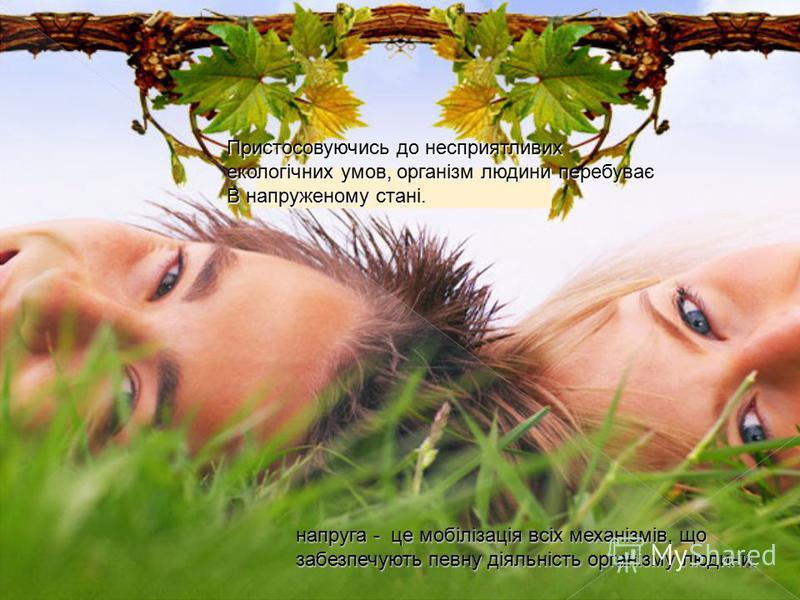 Пристосовуючись до несприятливих екологічних умов, організм людини перебуває В напруженому Пристосовуючись до несприятливих екологічних умов, організм людини перебуває В напруженому стані. напруга - це мобілізація всіх механізмів, що забезпечують пев