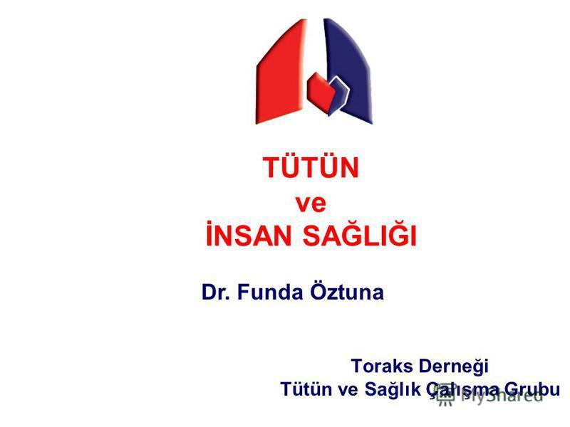 TÜTÜN ve İNSAN SAĞLIĞI Toraks Derneği Tütün ve Sağlık Çalışma Grubu Dr. Funda Öztuna