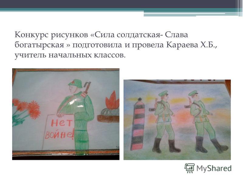 Конкурс рисунков «Сила солдатская- Слава богатырская » подготовила и провела Караева Х.Б., учитель начальных классов.