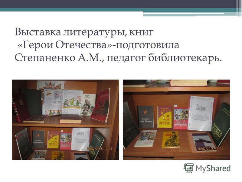 Выставка литературы, книг «Герои Отечества»-подготовила Степаненко А.М., педагог библиотекарь.