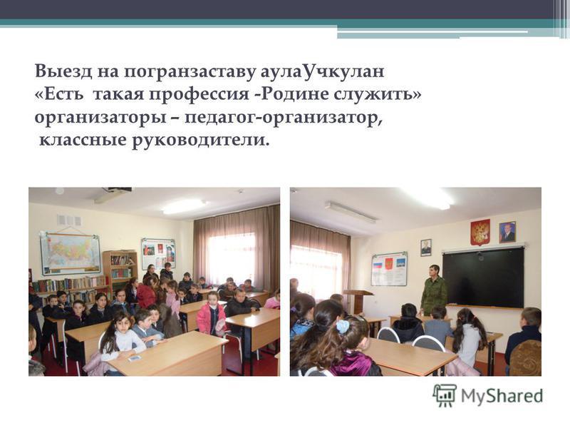 Выезд на погранзаставу аула Учкулан «Есть такая профессия -Родине служить» организаторы – педагог-организатор, классные руководители.
