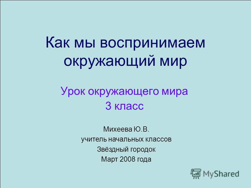 Как мы воспринимаем окружающий мир Урок окружающего мира 3 класс Михеева Ю.В. учитель начальных классов Звёздный городок Март 2008 года