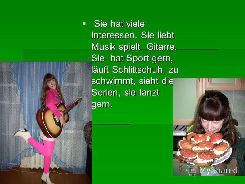 Sie hat viele Interessen. Sie liebt Musik spielt Gitarre. Sie hat Sport gern, läuft Schlittschuh, zu schwimmt, sieht die Serien, sie tanzt gern. Sie hat viele Interessen. Sie liebt Musik spielt Gitarre. Sie hat Sport gern, läuft Schlittschuh, zu schw