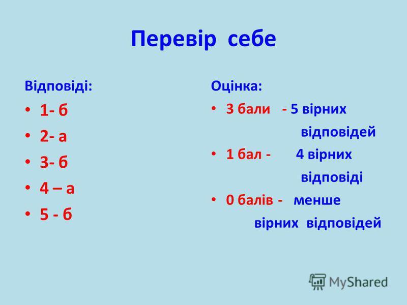 Перевір себе Відповіді: 1- б 2- а 3- б 4 – а 5 - б Оцінка: 3 бали - 5 вірних відповідей 1 бал - 4 вірних відповіді 0 балів - менше вірних відповідей