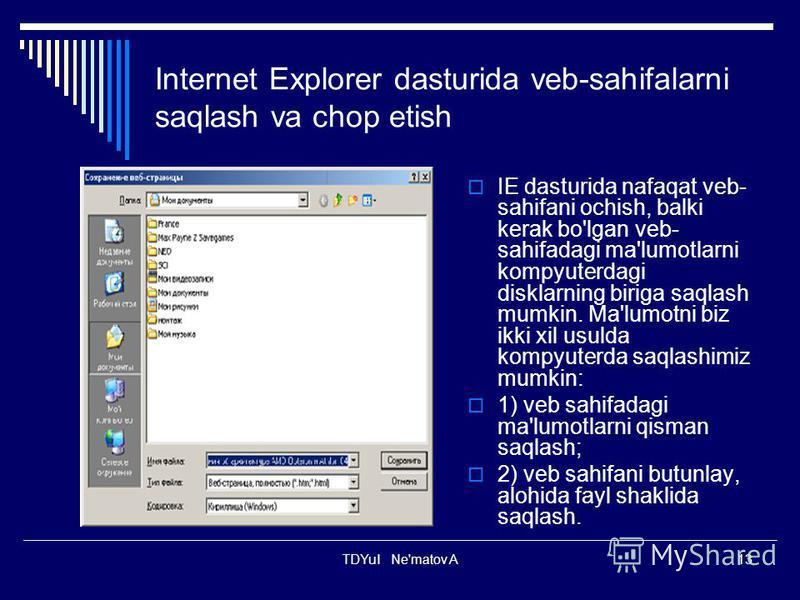 TDYuI Ne'matov A13 Internet Explorer dasturida veb-sahifalarni saqlash va chop etish IE dasturida nafaqat veb- sahifani ochish, balki kerak bo'lgan veb- sahifadagi ma'lumotlarni kompyuterdagi disklarning biriga saqlash mumkin. Ma'lumotni biz ikki xil