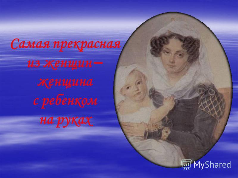 Самая прекрасная из женщин – женщина с ребенком на руках