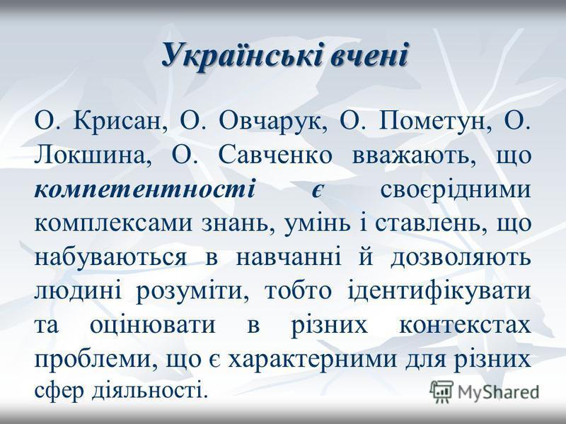Українські вчені О. Крисан, О. Овчарук, О. Пометун, О. Локшина, О. Савченко вважають, що компетентності є своєрідними комплексами знань, умінь і ставлень, що набуваються в навчанні й дозволяють людині розуміти, тобто ідентифікувати та оцінювати в різ