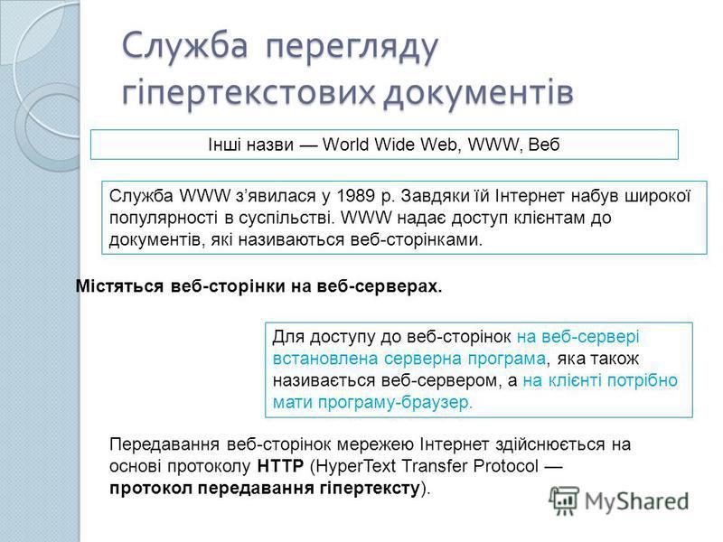 Служба перегляду гіпертекстових документів Служба WWW зявилася у 1989 р. Завдяки їй Інтернет набув широкої популярності в суспільстві. WWW надає доступ клієнтам до документів, які називаються веб-сторінками. Містяться веб-сторінки на веб-серверах. Дл