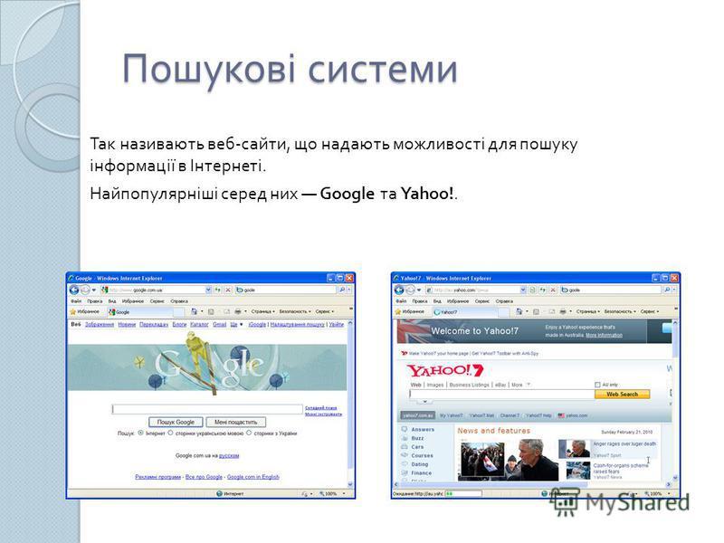 Пошукові системи Так називають веб - сайти, що надають можливості для пошуку інформації в Інтернеті. Найпопулярніші серед них Google та Yahoo!.