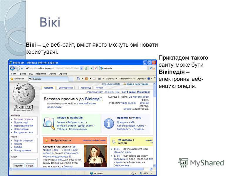 Вікі Вікі – це веб-сайт, вміст якого можуть змінювати користувачі. Прикладом такого сайту може бути Вікіпедія – електронна веб- енциклопедія.
