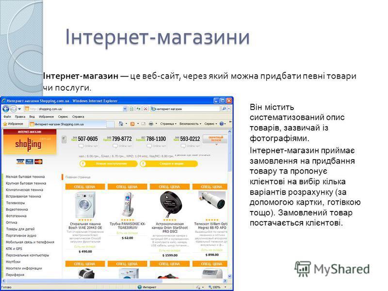 Інтернет - магазини Інтернет - магазин це веб - сайт, через який можна придбати певні товари чи послуги. Він містить систематизований опис товарів, зазвичай із фотографіями. Інтернет-магазин приймає замовлення на придбання товару та пропонує клієнтов
