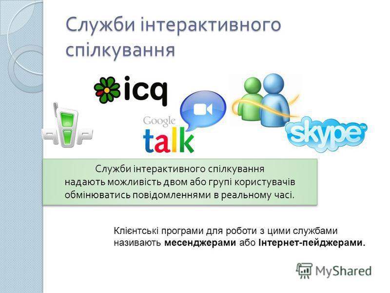 Служби інтерактивного спілкування Служби інтерактивного спілкування надають можливість двом або групі користувачів обмінюватись повідомленнями в реальному часі. Клієнтські програми для роботи з цими службами називають месенджерами або Інтернет-пейдже