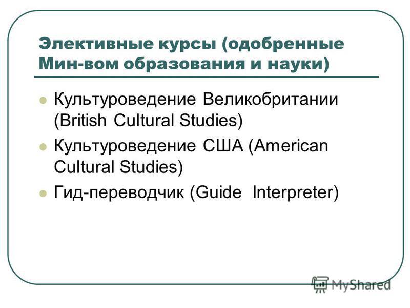 Элективные курсы (одобренные Мин-вом образования и науки) Культуроведение Великобритании (British Cultural Studies) Культуроведение США (American Cultural Studies) Гид-переводчик (Guide Interpreter)