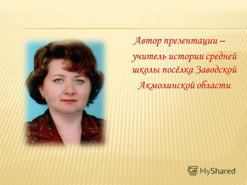 Автор презентации – учитель истории средней школы посёлка Заводской Акмолинской области