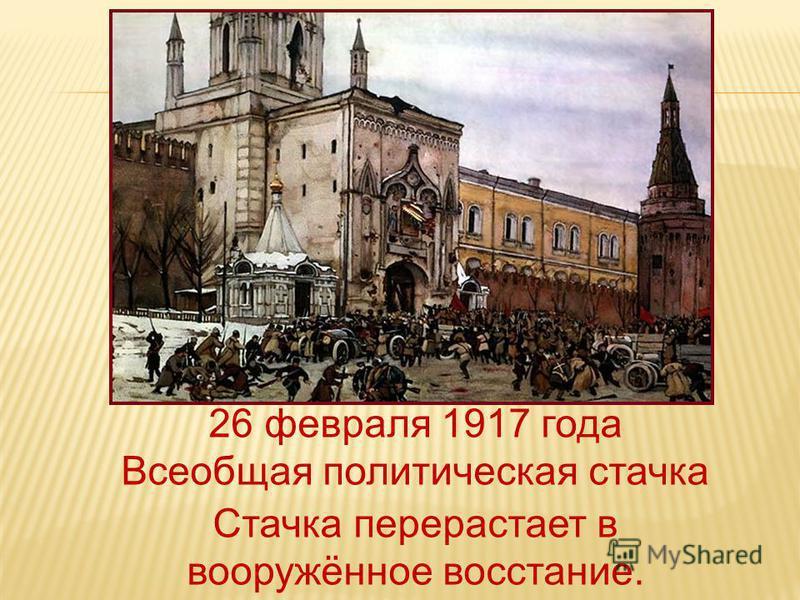 26 февраля 1917 года Всеобщая политическая стачка Стачка перерастает в вооружённое восстание.