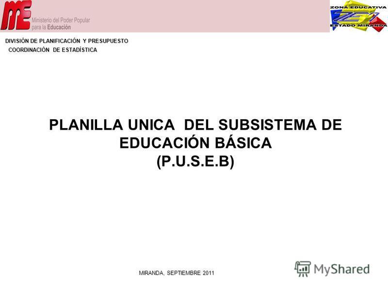 PLANILLA UNICA DEL SUBSISTEMA DE EDUCACIÓN BÁSICA (P.U.S.E.B) MIRANDA, SEPTIEMBRE 2011 DIVISIÓN DE PLANIFICACIÓN Y PRESUPUESTO COORDINACIÓN DE ESTADÍSTICA