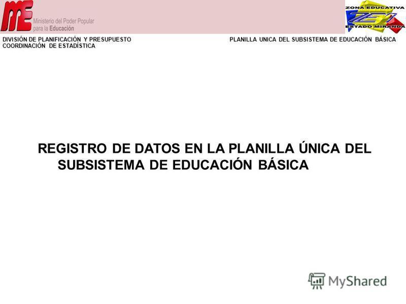 REGISTRO DE DATOS EN LA PLANILLA ÚNICA DEL SUBSISTEMA DE EDUCACIÓN BÁSICA DIVISIÓN DE PLANIFICACIÓN Y PRESUPUESTO PLANILLA UNICA DEL SUBSISTEMA DE EDUCACIÓN BÁSICA COORDINACIÓN DE ESTADÍSTICA